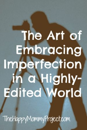 The Art of Embracing Imperfection in an Highly-Edited World