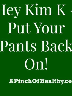 Hey Kim K – Put Your Pants Back On!