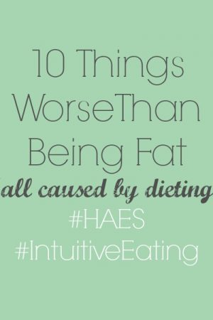 10 Things That Are Worse Than Being Fat (#HAES, #IntuitiveEating)